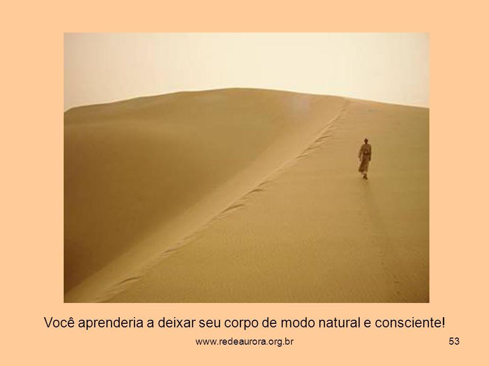www.redeaurora.org.br53 Você aprenderia a deixar seu corpo de modo natural e consciente!
