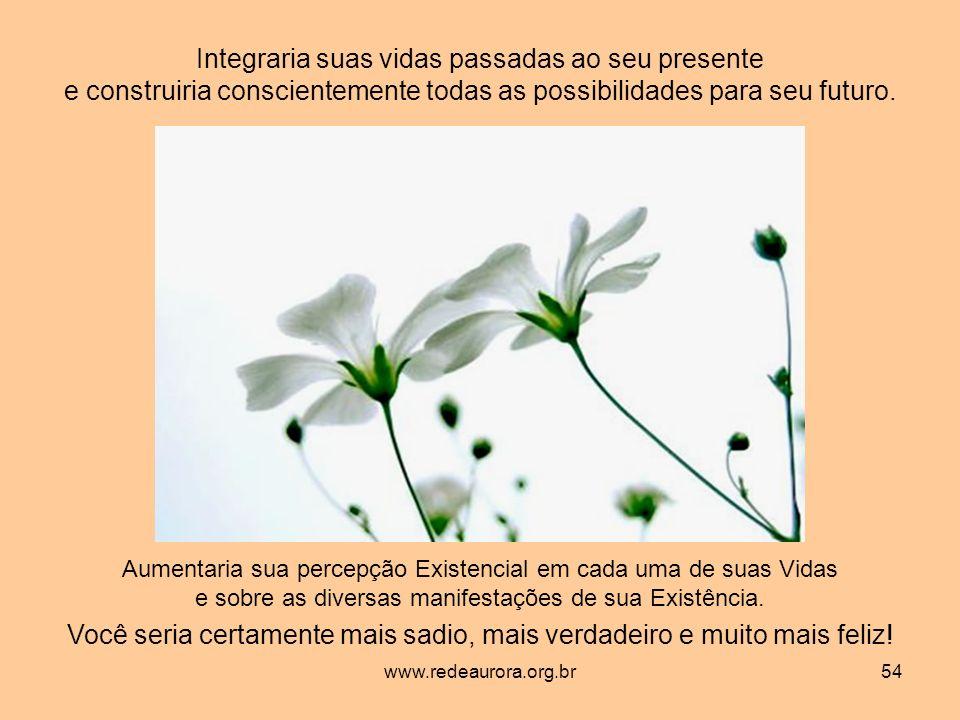 www.redeaurora.org.br54 Integraria suas vidas passadas ao seu presente e construiria conscientemente todas as possibilidades para seu futuro.