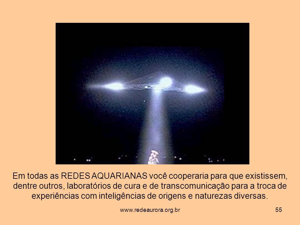 www.redeaurora.org.br55 Em todas as REDES AQUARIANAS você cooperaria para que existissem, dentre outros, laboratórios de cura e de transcomunicação para a troca de experiências com inteligências de origens e naturezas diversas.