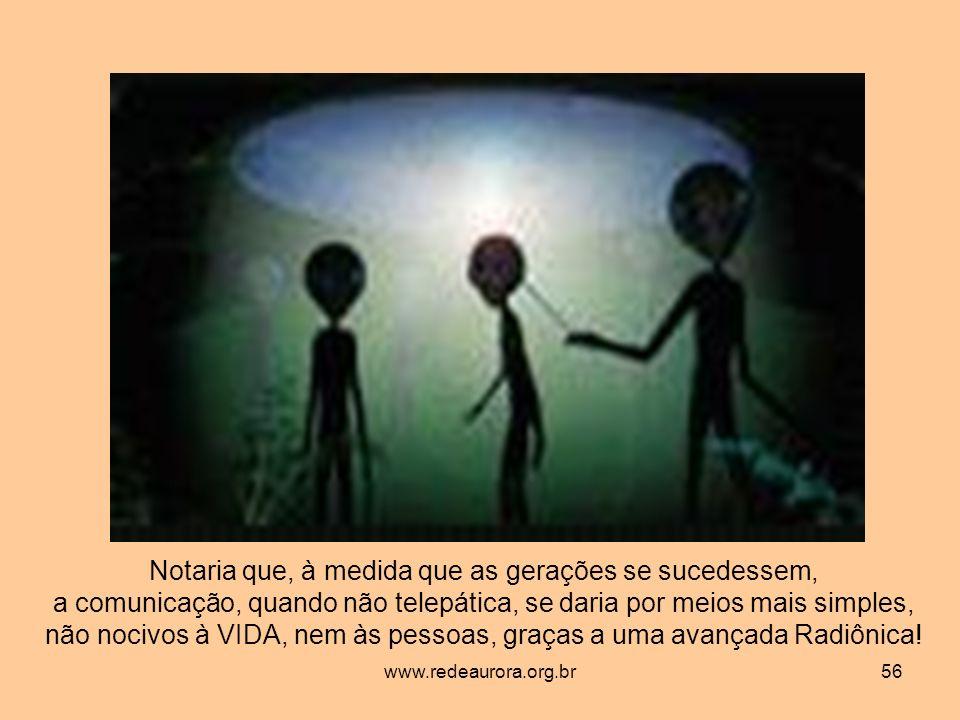www.redeaurora.org.br56 Notaria que, à medida que as gerações se sucedessem, a comunicação, quando não telepática, se daria por meios mais simples, não nocivos à VIDA, nem às pessoas, graças a uma avançada Radiônica!