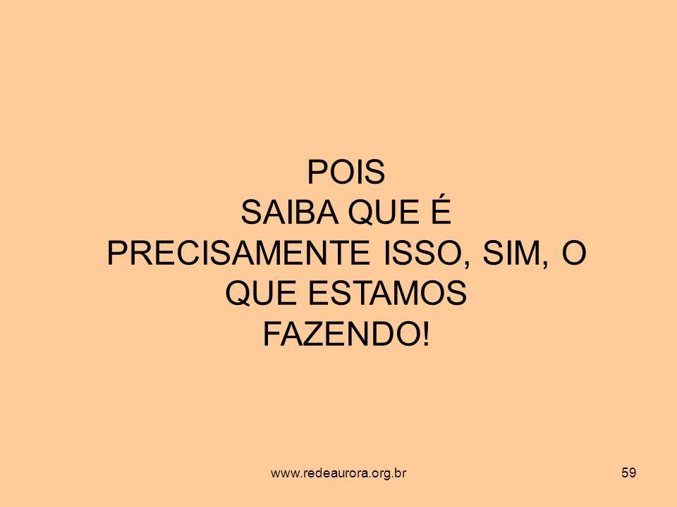 www.redeaurora.org.br59 POIS SAIBA QUE É PRECISAMENTE ISSO, SIM, O QUE ESTAMOS FAZENDO!