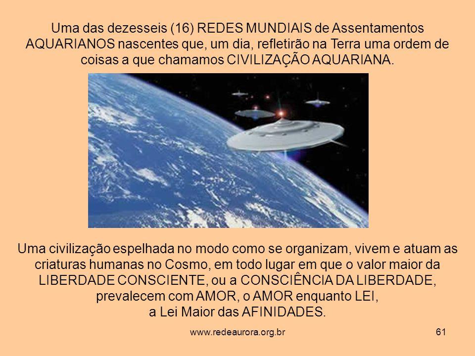 www.redeaurora.org.br61 Uma das dezesseis (16) REDES MUNDIAIS de Assentamentos AQUARIANOS nascentes que, um dia, refletirão na Terra uma ordem de coisas a que chamamos CIVILIZAÇÃO AQUARIANA.