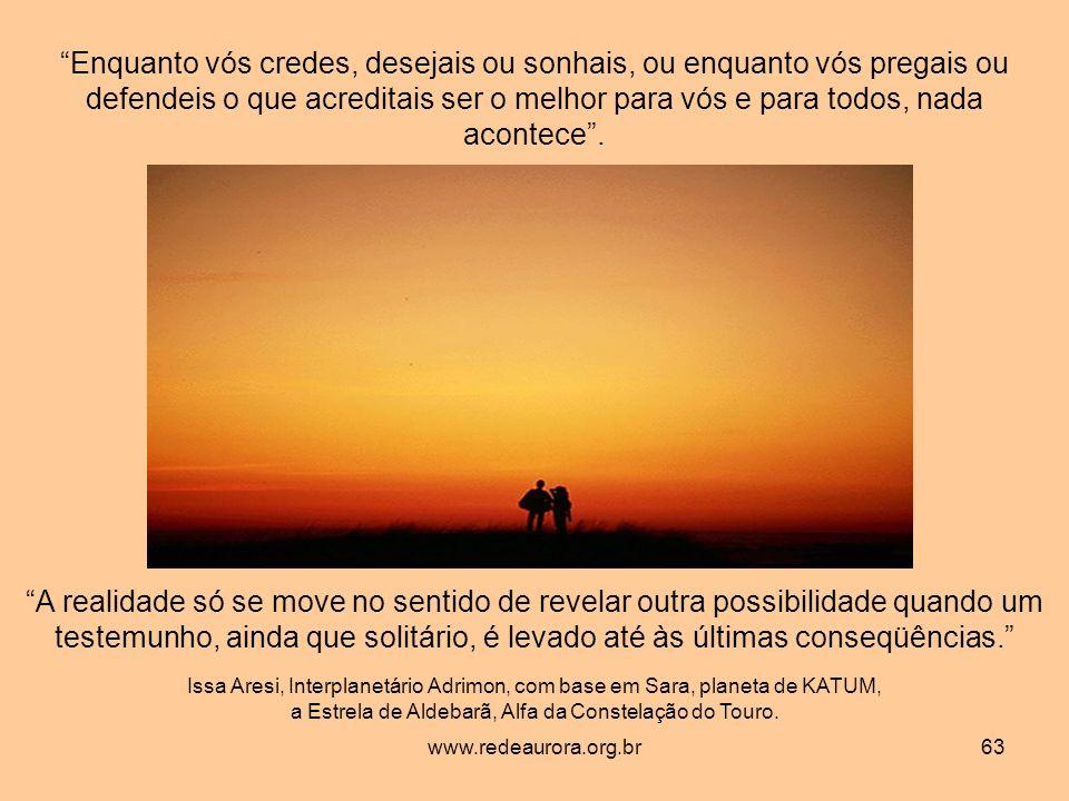www.redeaurora.org.br63 Enquanto vós credes, desejais ou sonhais, ou enquanto vós pregais ou defendeis o que acreditais ser o melhor para vós e para todos, nada acontece.