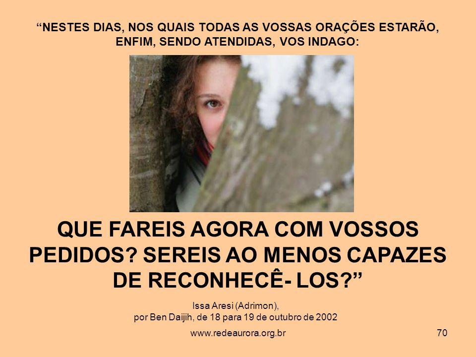 www.redeaurora.org.br70 NESTES DIAS, NOS QUAIS TODAS AS VOSSAS ORAÇÕES ESTARÃO, ENFIM, SENDO ATENDIDAS, VOS INDAGO: Issa Aresi (Adrimon), por Ben Daijih, de 18 para 19 de outubro de 2002 QUE FAREIS AGORA COM VOSSOS PEDIDOS.
