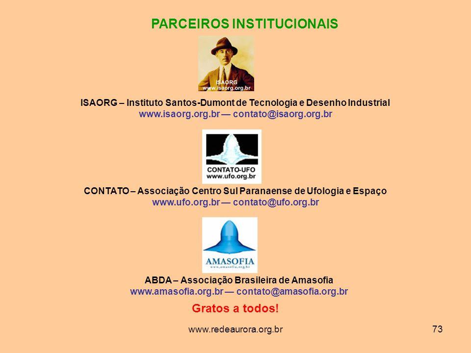 www.redeaurora.org.br73 PARCEIROS INSTITUCIONAIS ISAORG – Instituto Santos-Dumont de Tecnologia e Desenho Industrial www.isaorg.org.br contato@isaorg.org.br CONTATO – Associação Centro Sul Paranaense de Ufologia e Espaço www.ufo.org.br contato@ufo.org.br ABDA – Associação Brasileira de Amasofia www.amasofia.org.br contato@amasofia.org.br Gratos a todos!