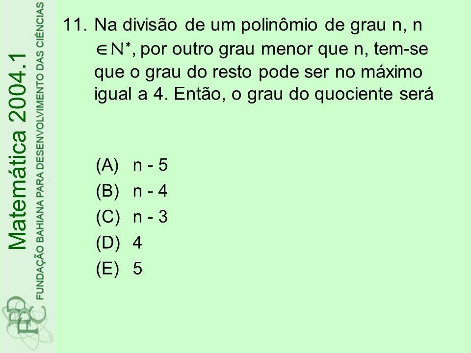 11.Na divisão de um polinômio de grau n, n N*, por outro grau menor que n, tem-se que o grau do resto pode ser no máximo igual a 4. Então, o grau do q