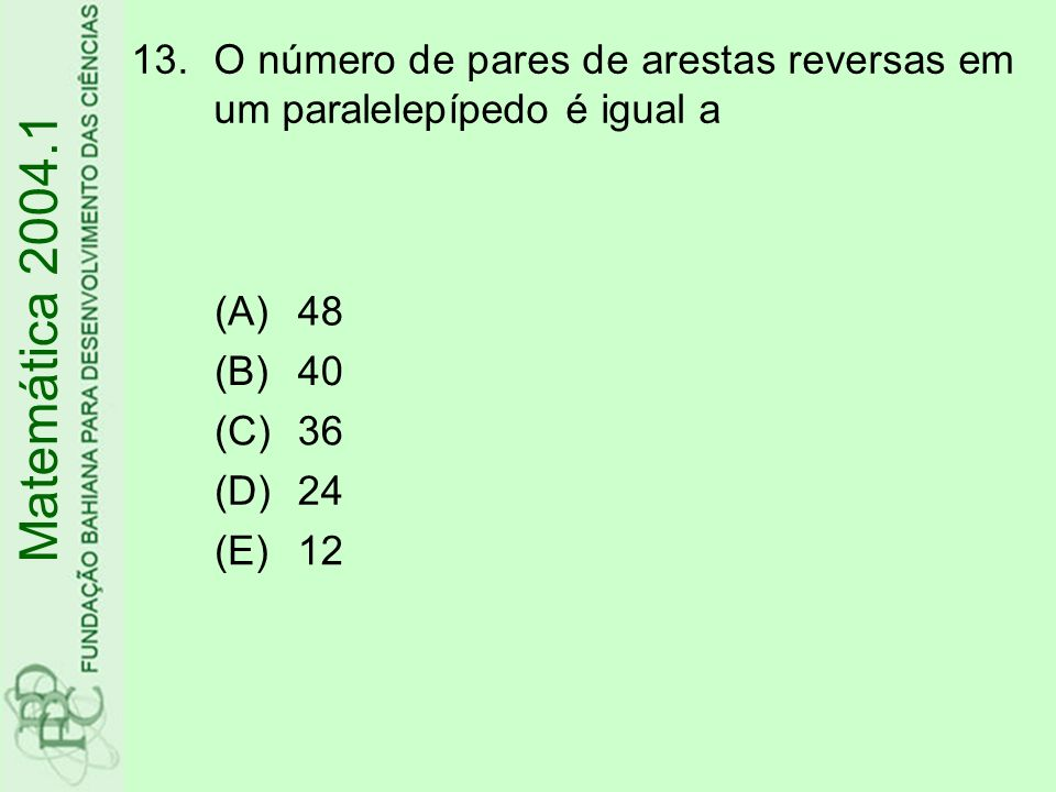 13.O número de pares de arestas reversas em um paralelepípedo é igual a (A)48 (B)40 (C)36 (D)24 (E)12 Matemática 2004.1