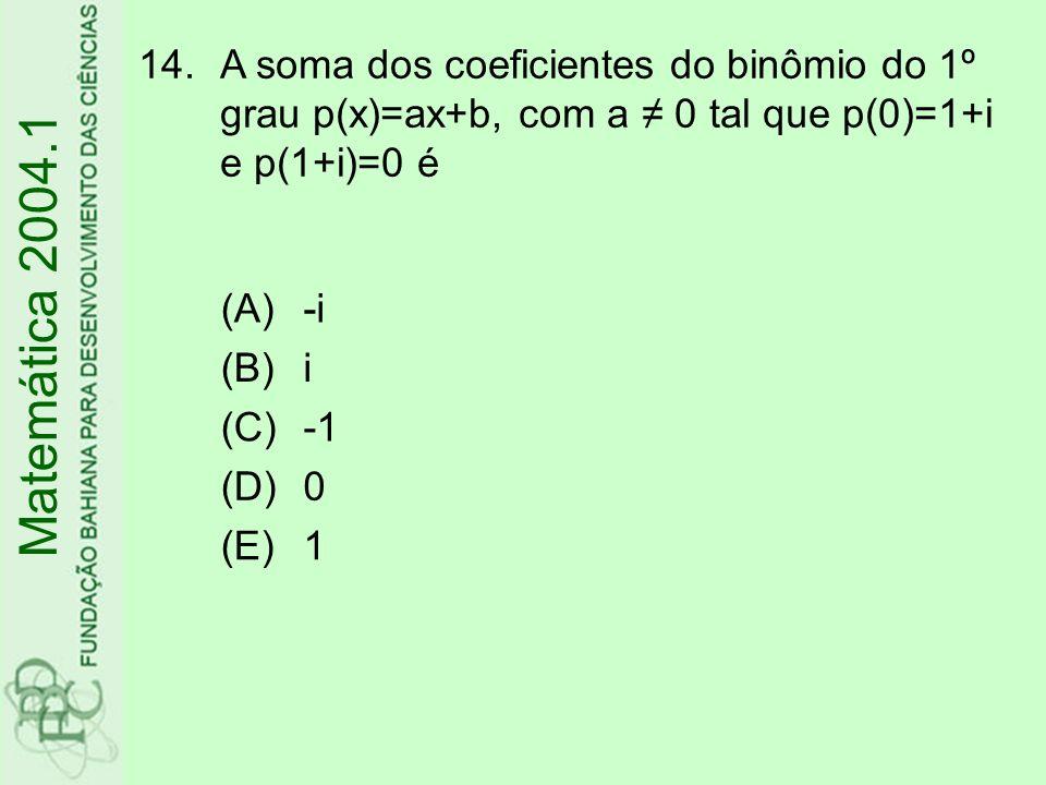 14.A soma dos coeficientes do binômio do 1º grau p(x)=ax+b, com a 0 tal que p(0)=1+i e p(1+i)=0 é Matemática 2004.1 (A)-i (B)i (C) (D)0 (E)1