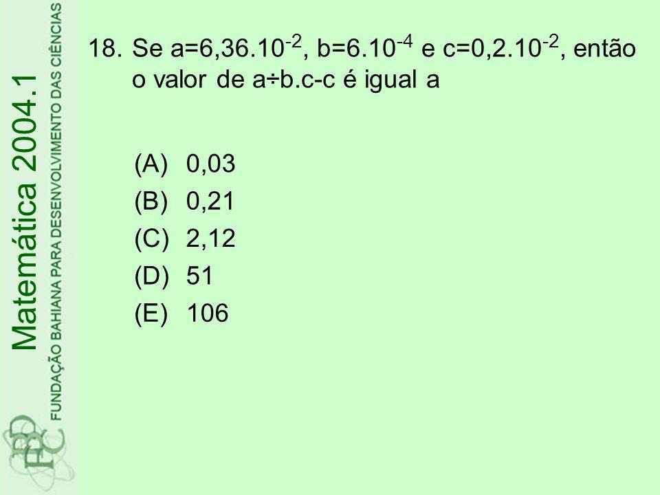 18.Se a=6,36.10 -2, b=6.10 -4 e c=0,2.10 -2, então o valor de a÷b.c-c é igual a Matemática 2004.1 (A)0,03 (B)0,21 (C)2,12 (D)51 (E)106