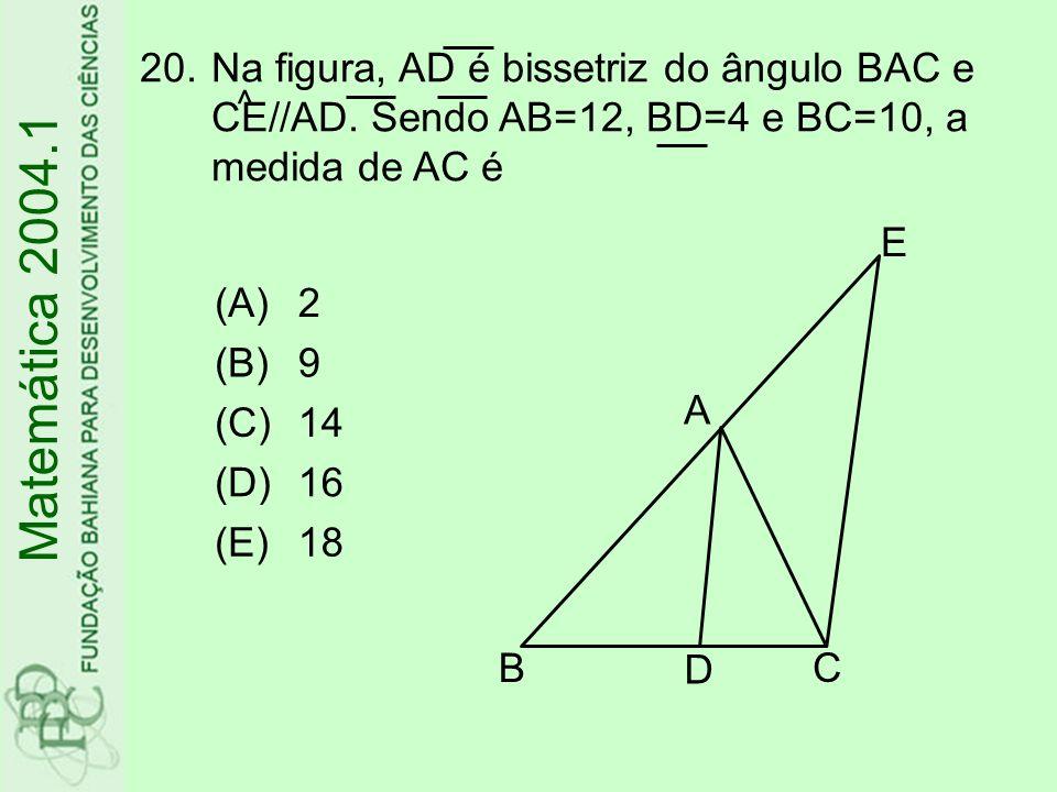 20.Na figura, AD é bissetriz do ângulo BAC e CE//AD. Sendo AB=12, BD=4 e BC=10, a medida de AC é Matemática 2004.1 ^ (A)2 (B)9 (C)14 (D)16 (E)18 A B D