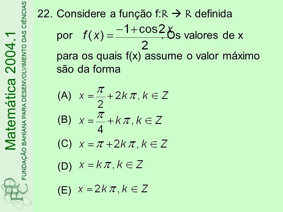 22.Considere a função f:R R definida por. Os valores de x para os quais f(x) assume o valor máximo são da forma Matemática 2004.1 (A) (B) (C) (D) (E)