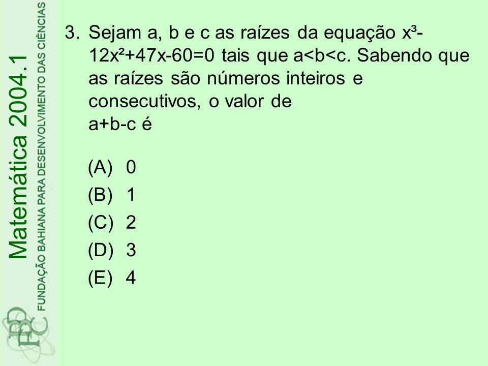 3.Sejam a, b e c as raízes da equação x³- 12x²+47x-60=0 tais que a<b<c. Sabendo que as raízes são números inteiros e consecutivos, o valor de a+b-c é