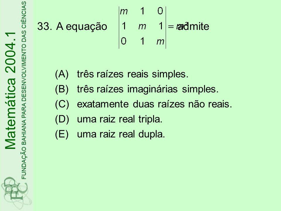 33.A equação admite Matemática 2004.1 (A)três raízes reais simples. (B)três raízes imaginárias simples. (C)exatamente duas raízes não reais. (D)uma ra