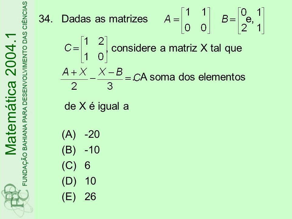 34.Dadas as matrizes e,, considere a matriz X tal que. A soma dos elementos de X é igual a (A)-20 (B)-10 (C)6 (D)10 (E)26 Matemática 2004.1