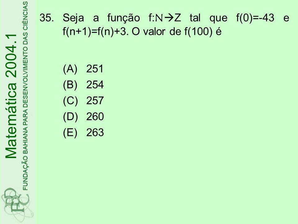 35.Seja a função f:N Z tal que f(0)=-43 e f(n+1)=f(n)+3. O valor de f(100) é (A)251 (B)254 (C)257 (D)260 (E)263 Matemática 2004.1