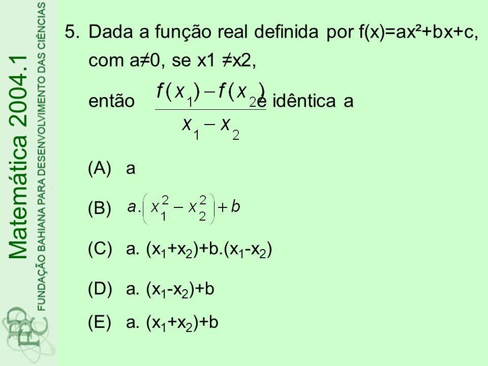 5.Dada a função real definida por f(x)=ax²+bx+c, com a0, se x1 x2, então é idêntica a Matemática 2004.1 (A)a (B) (C)a. (x 1 +x 2 )+b.(x 1 -x 2 ) (D)a.