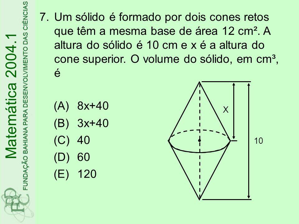 (A)8x+40 (B)3x+40 (C)40 (D)60 (E)120 7.Um sólido é formado por dois cones retos que têm a mesma base de área 12 cm². A altura do sólido é 10 cm e x é