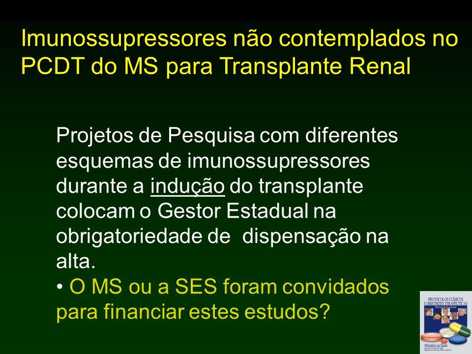 Imunossupressores não contemplados no PCDT do MS para Transplante Renal Projetos de Pesquisa com diferentes esquemas de imunossupressores durante a indução do transplante colocam o Gestor Estadual na obrigatoriedade de dispensação na alta.