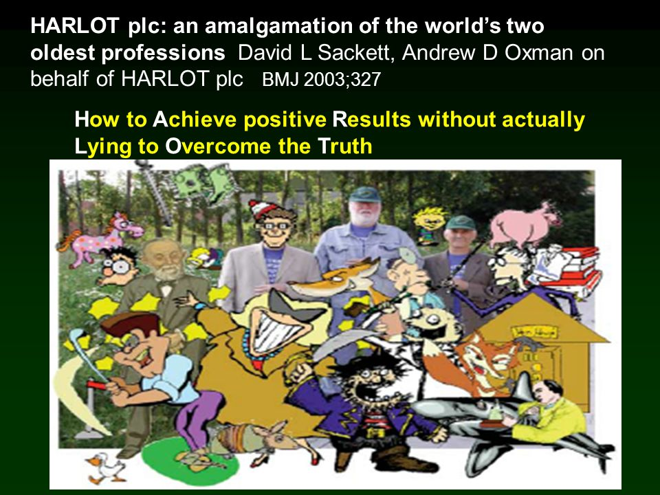 HARLOT plc: an amalgamation of the worlds two oldest professions David L Sackett, Andrew D Oxman on behalf of HARLOT plc BMJ 2003;327 How to Achieve positive Results without actually Lying to Overcome the Truth
