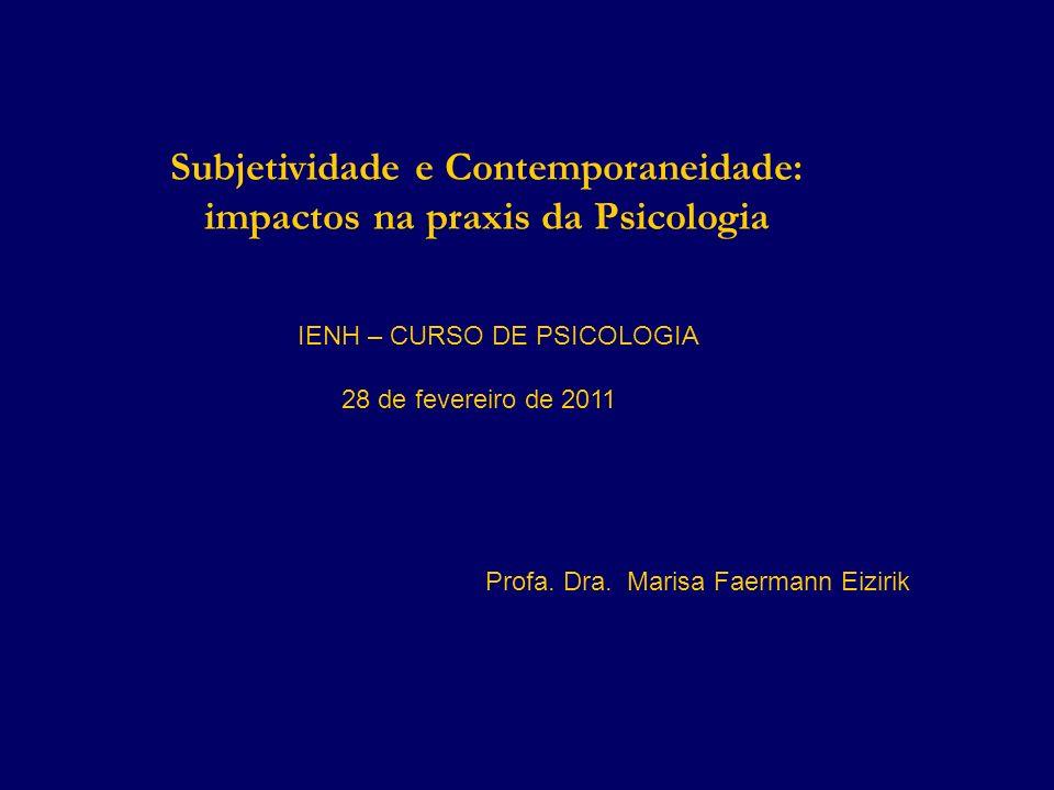 Subjetividade e Contemporaneidade: impactos na praxis da Psicologia IENH – CURSO DE PSICOLOGIA 28 de fevereiro de 2011 Profa. Dra. Marisa Faermann Eiz