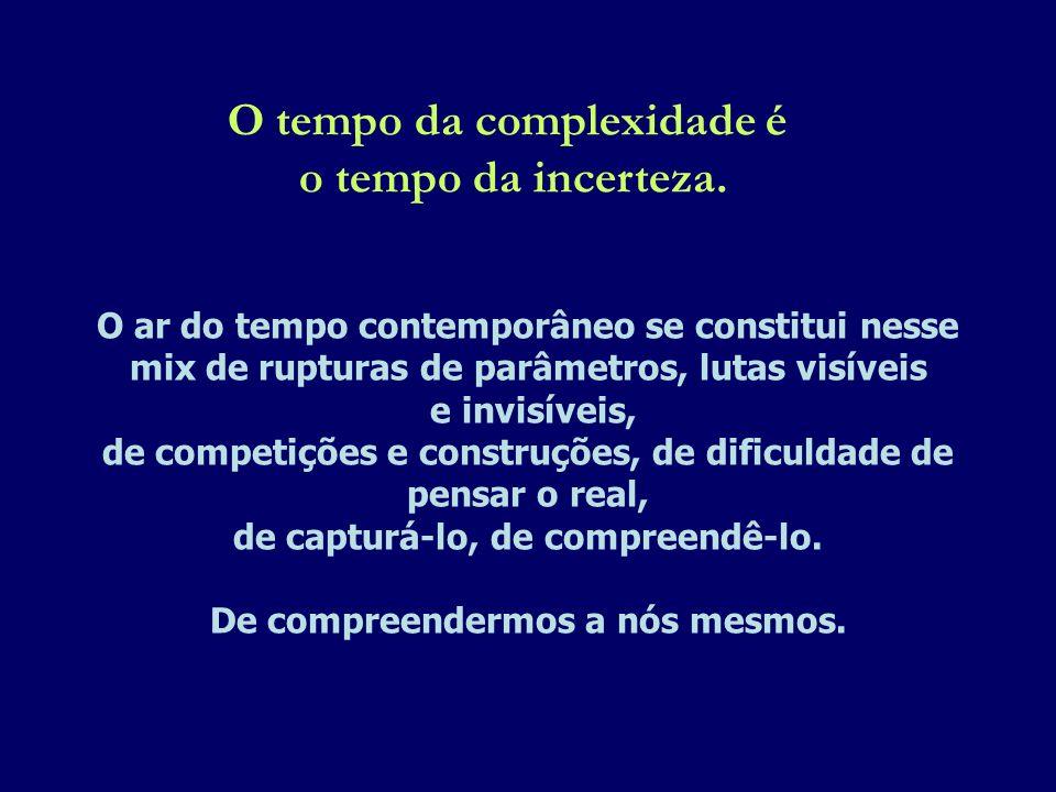 O tempo da complexidade é o tempo da incerteza. O ar do tempo contemporâneo se constitui nesse mix de rupturas de parâmetros, lutas visíveis e invisív