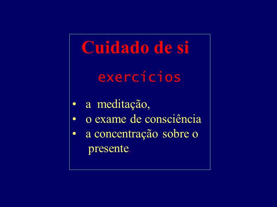 Cuidado de si exercícios a meditação, o exame de consciência a concentração sobre o presente.