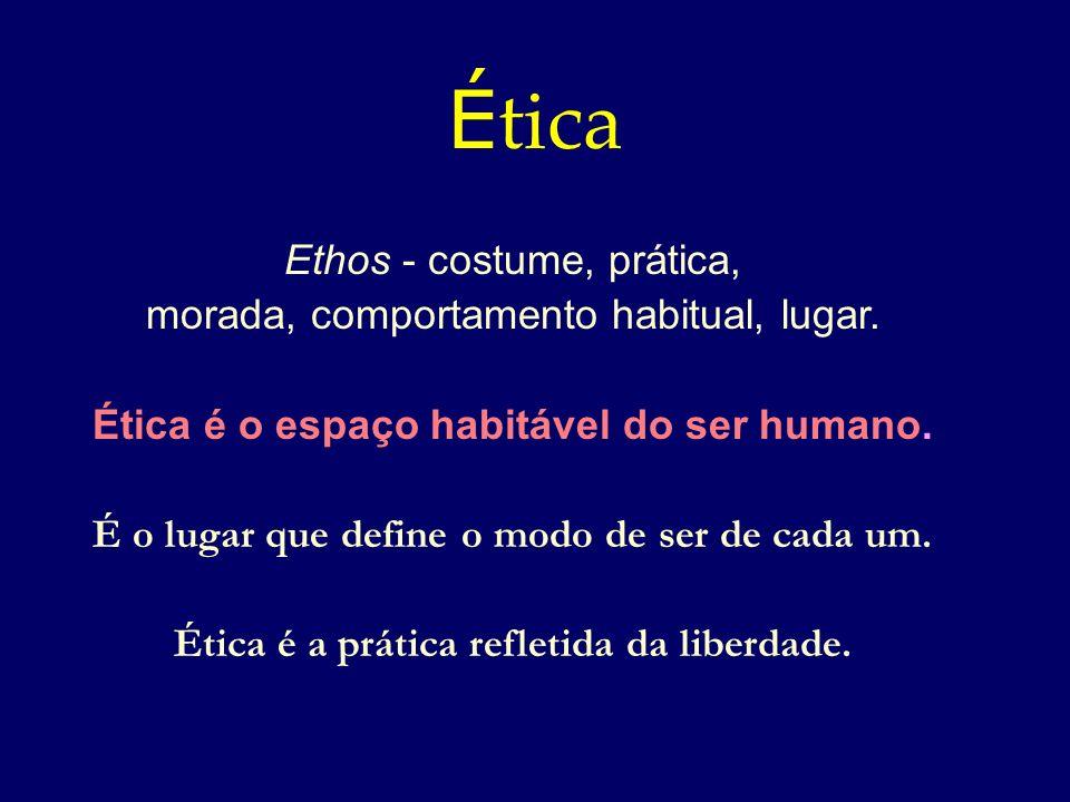 É tica Ethos - costume, prática, morada, comportamento habitual, lugar. Ética é o espaço habitável do ser humano. É o lugar que define o modo de ser d