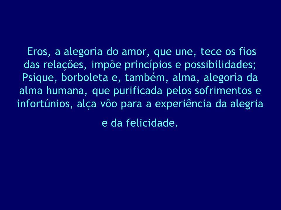 Eros, a alegoria do amor, que une, tece os fios das relações, impõe princípios e possibilidades; Psique, borboleta e, também, alma, alegoria da alma h