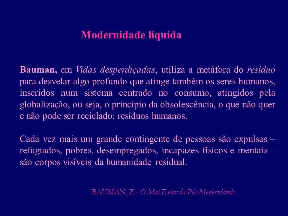 BAUMAN, Z.- O Mal Estar da Pós-Modernidade. Bauman, em Vidas desperdiçadas, utiliza a metáfora do resíduo para desvelar algo profundo que atinge també