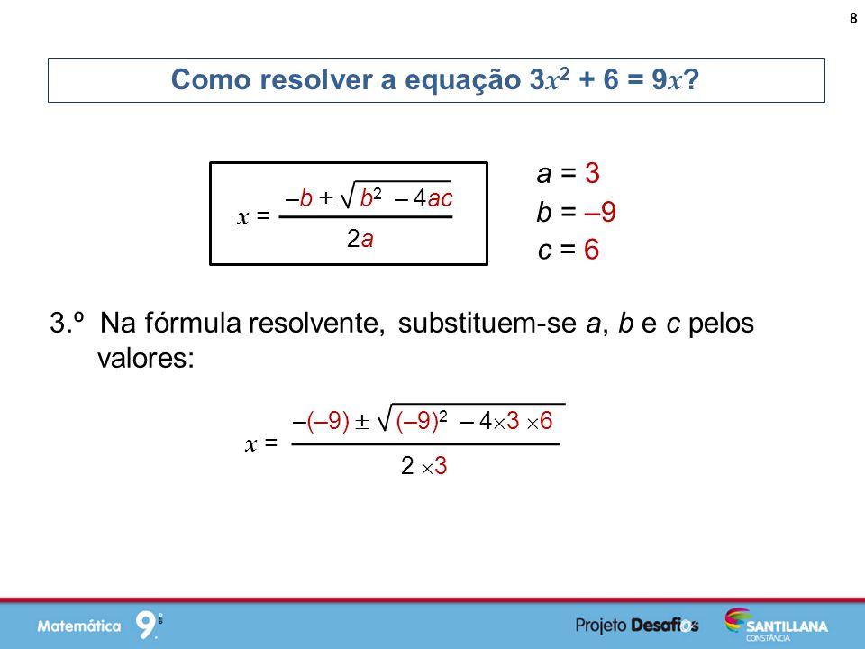 3.º Na fórmula resolvente, substituem-se a, b e c pelos valores: Como resolver a equação 3 x 2 + 6 = 9 x .