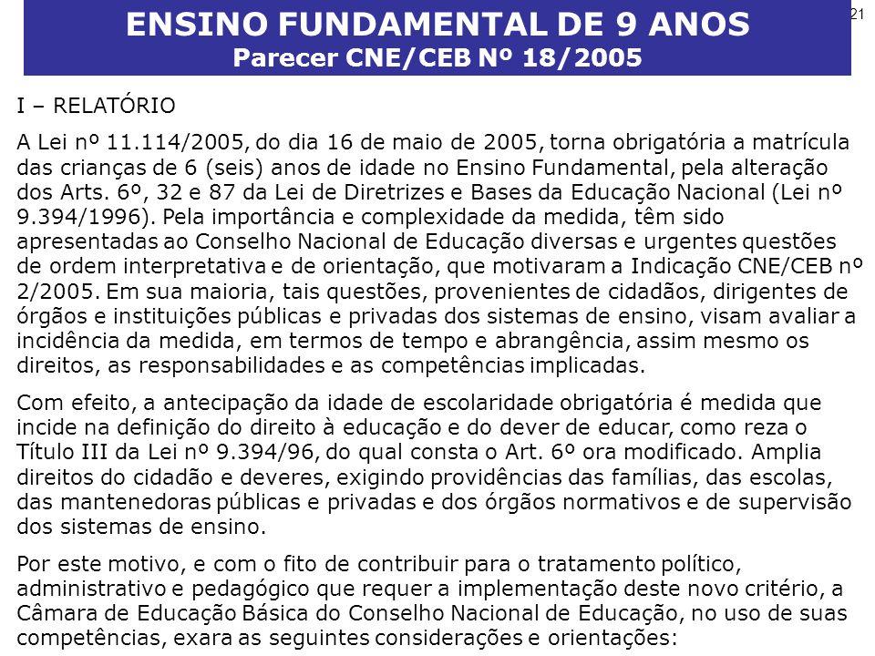21 ENSINO FUNDAMENTAL DE 9 ANOS Parecer CNE/CEB Nº 18/2005 I – RELATÓRIO A Lei nº 11.114/2005, do dia 16 de maio de 2005, torna obrigatória a matrícula das crianças de 6 (seis) anos de idade no Ensino Fundamental, pela alteração dos Arts.