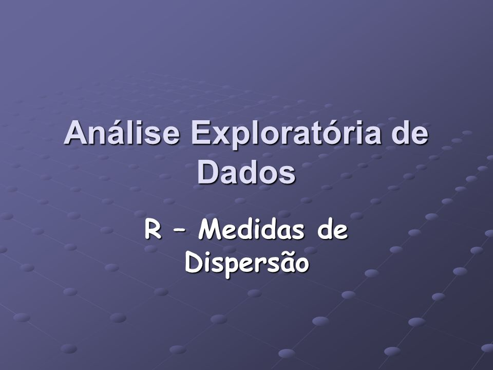 R – Medidas de Dispersão Análise Exploratória de Dados