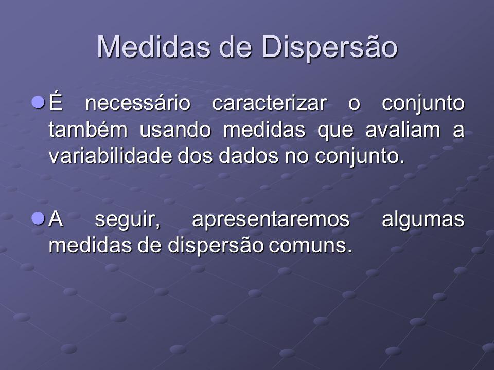 Medidas de Dispersão É necessário caracterizar o conjunto também usando medidas que avaliam a variabilidade dos dados no conjunto.