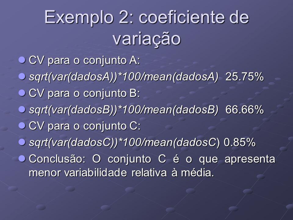 Exemplo 2: coeficiente de variação CV para o conjunto A: CV para o conjunto A: sqrt(var(dadosA))*100/mean(dadosA) 25.75% sqrt(var(dadosA))*100/mean(dadosA) 25.75% CV para o conjunto B: CV para o conjunto B: sqrt(var(dadosB))*100/mean(dadosB) 66.66% sqrt(var(dadosB))*100/mean(dadosB) 66.66% CV para o conjunto C: CV para o conjunto C: sqrt(var(dadosC))*100/mean(dadosC) 0.85% sqrt(var(dadosC))*100/mean(dadosC) 0.85% Conclusão: O conjunto C é o que apresenta menor variabilidade relativa à média.