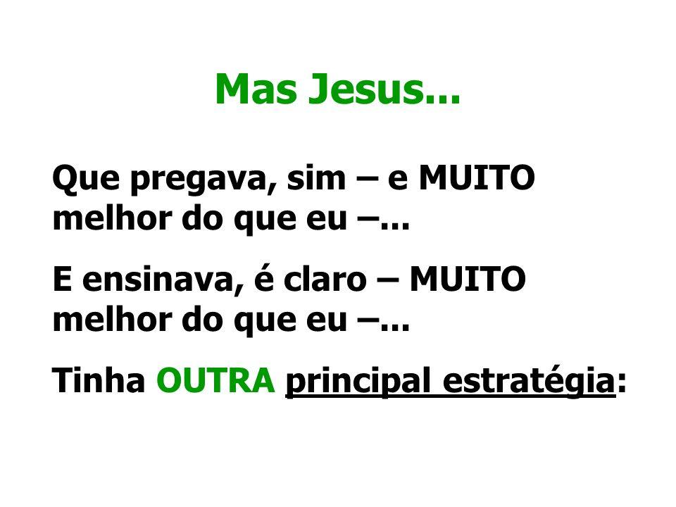 Mas Jesus... Que pregava, sim – e MUITO melhor do que eu –... E ensinava, é claro – MUITO melhor do que eu –... Tinha OUTRA principal estratégia: