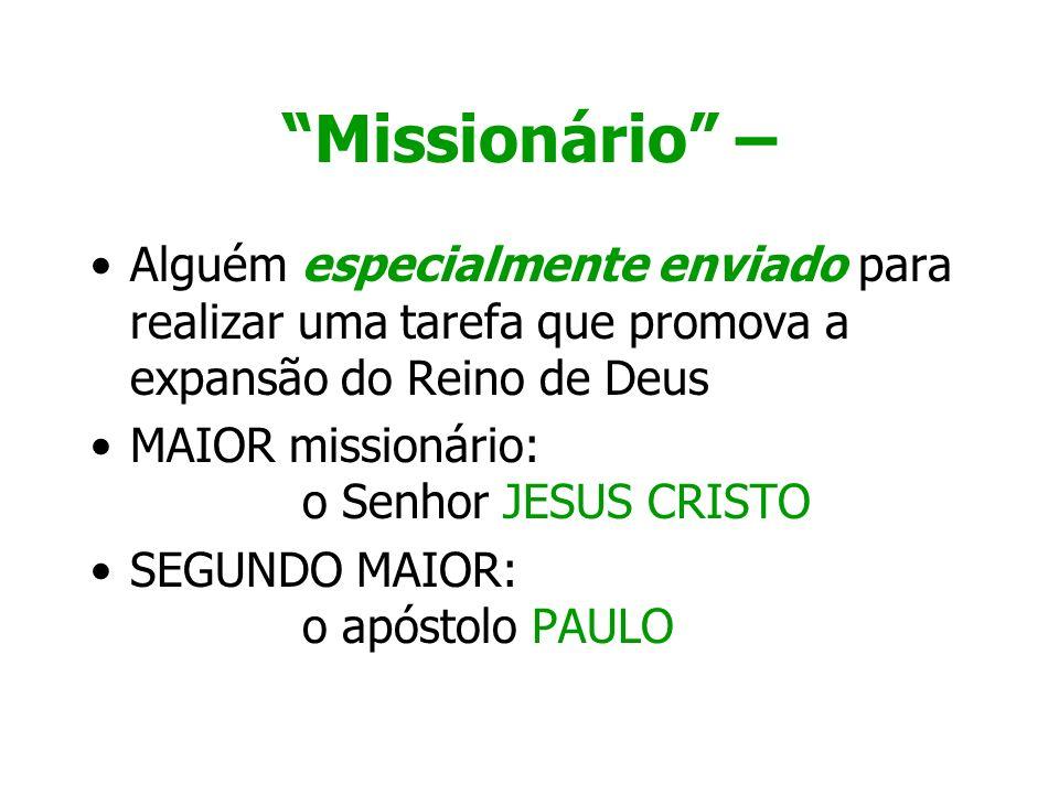 Missionário – Alguém especialmente enviado para realizar uma tarefa que promova a expansão do Reino de Deus MAIOR missionário: o Senhor JESUS CRISTO S