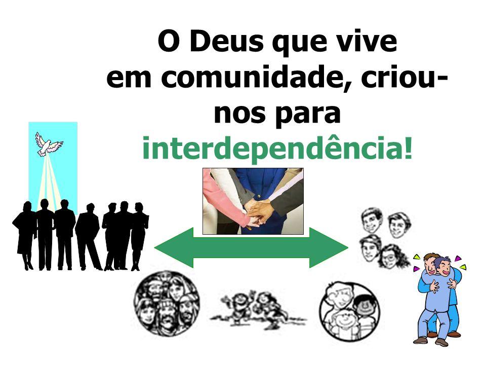 O Deus que vive em comunidade, criou- nos para interdependência!