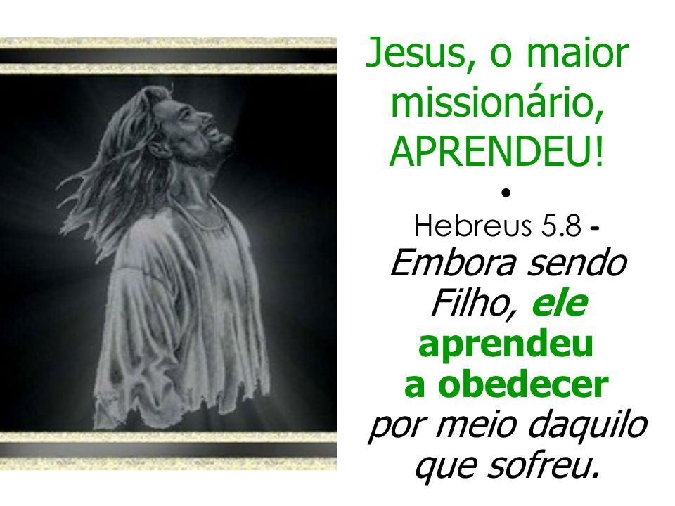 Jesus, o maior missionário, APRENDEU! Hebreus 5.8 - Embora sendo Filho, ele aprendeu a obedecer por meio daquilo que sofreu.