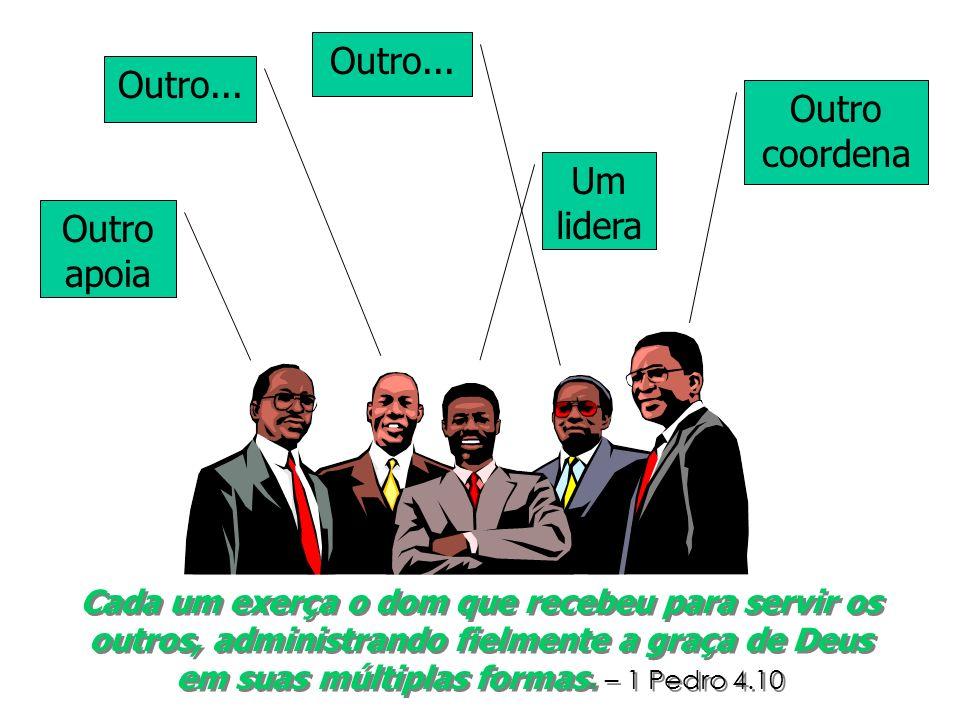 Um lidera Outro apoia Outro coordena Outro... Cada um exerça o dom que recebeu para servir os outros, administrando fielmente a graça de Deus em suas