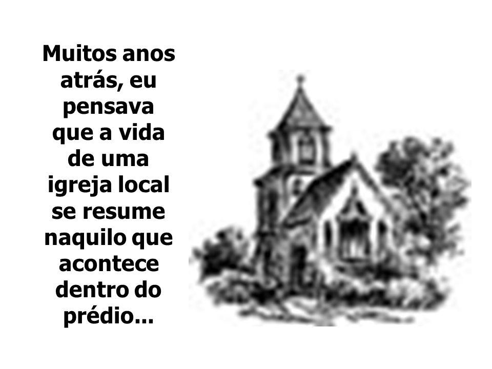 Muitos anos atrás, eu pensava que a vida de uma igreja local se resume naquilo que acontece dentro do prédio...
