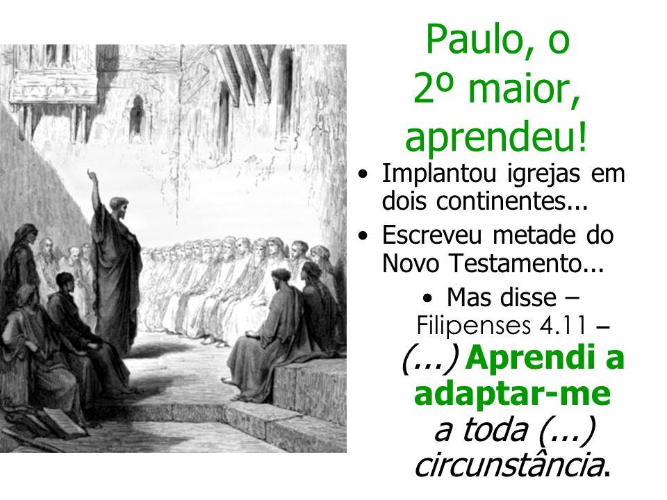 Paulo, o 2º maior, aprendeu! Implantou igrejas em dois continentes... Escreveu metade do Novo Testamento... Mas disse – Filipenses 4.11 – (...) Aprend