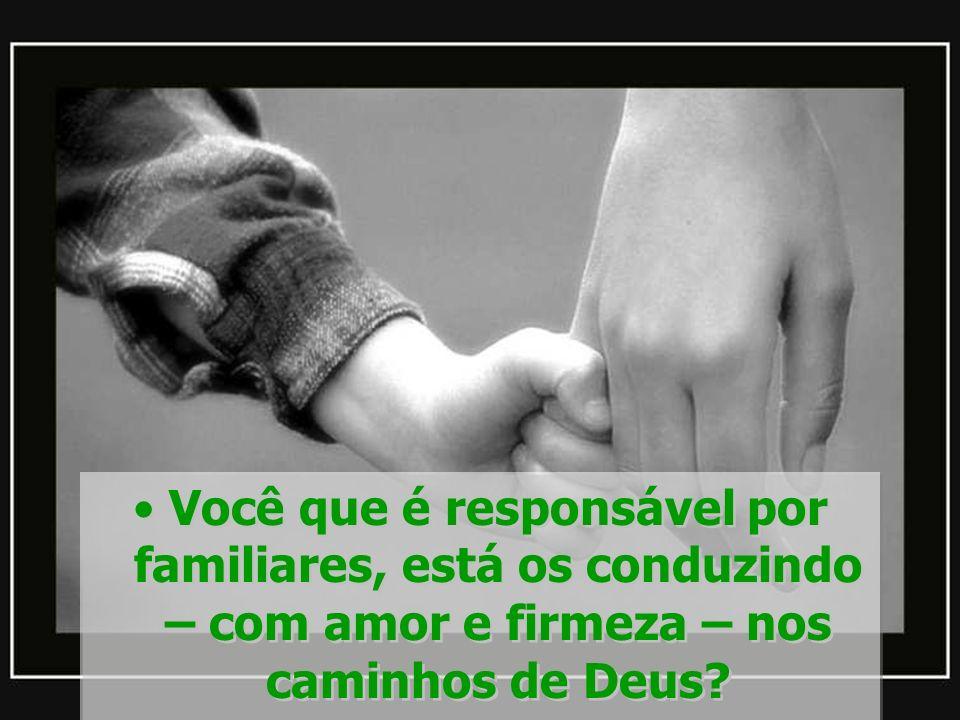Você que é responsável por familiares, está os conduzindo – com amor e firmeza – nos caminhos de Deus?