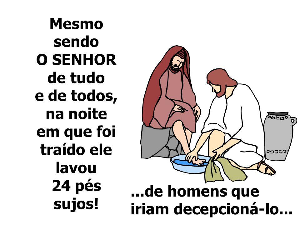 Mesmo sendo O SENHOR de tudo e de todos, na noite em que foi traído ele lavou 24 pés sujos!...de homens que iriam decepcioná-lo...
