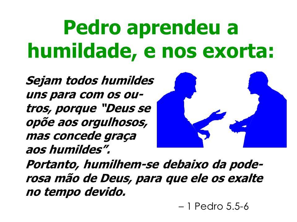 Pedro aprendeu a humildade, e nos exorta: Sejam todos humildes uns para com os ou- tros, porque Deus se opõe aos orgulhosos, mas concede graça aos hum