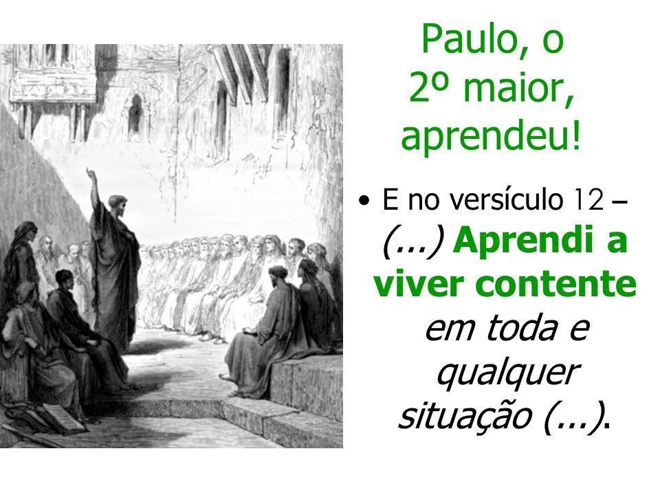 Paulo, o 2º maior, aprendeu! E no versículo 12 – (...) Aprendi a viver contente em toda e qualquer situação (...).