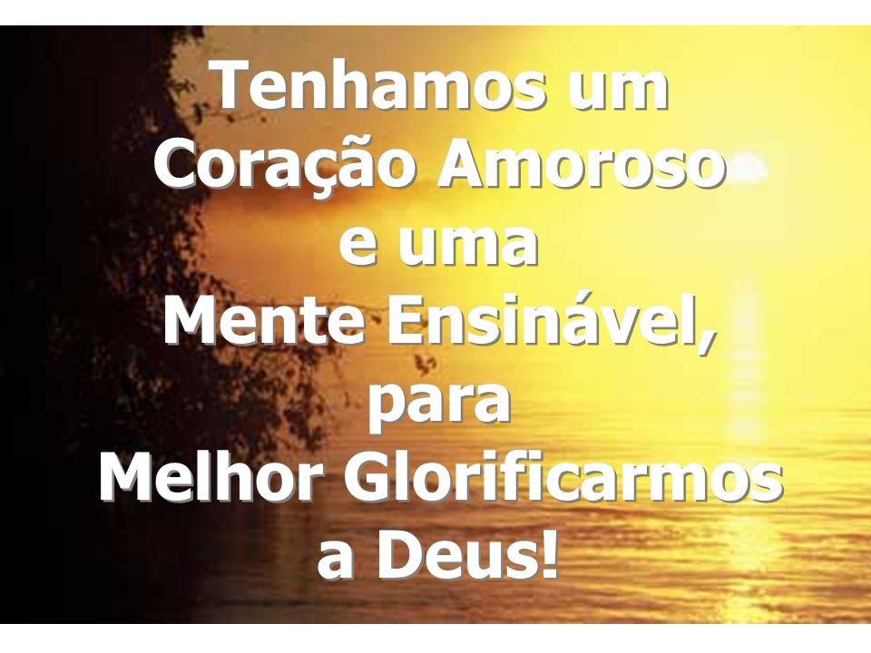 Tenhamos um Coração Amoroso e uma Mente Ensinável, para Melhor Glorificarmos a Deus! Tenhamos um Coração Amoroso e uma Mente Ensinável, para Melhor Gl