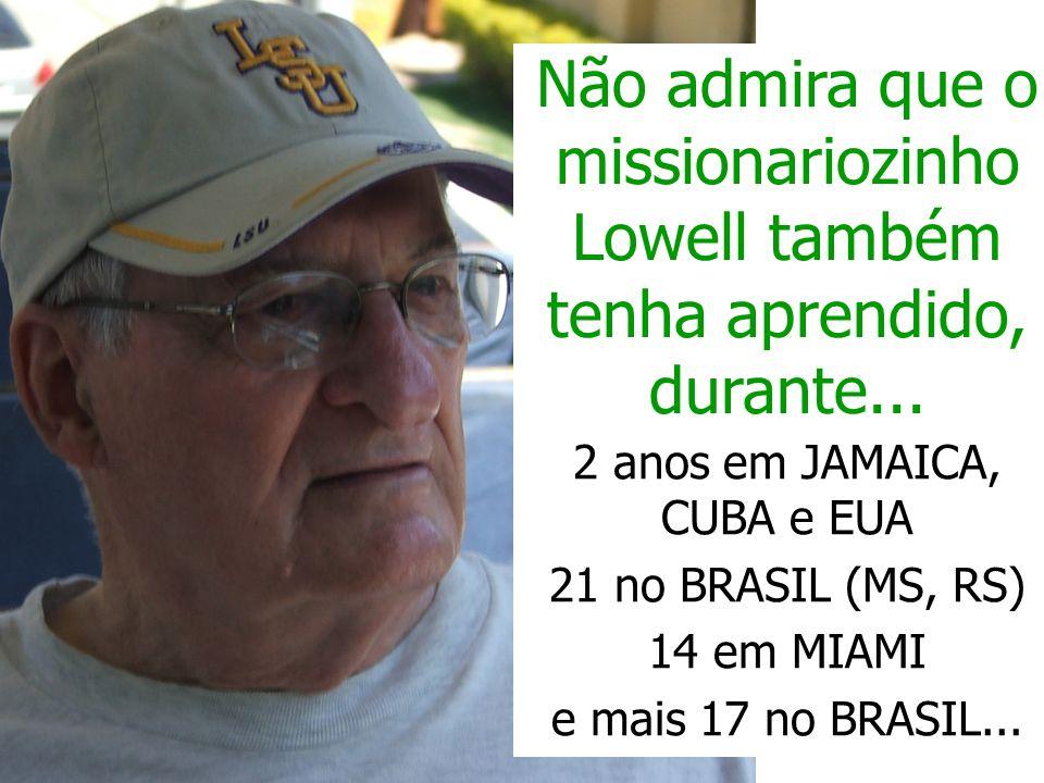 Não admira que o missionariozinho Lowell também tenha aprendido, durante... 2 anos em JAMAICA, CUBA e EUA 21 no BRASIL (MS, RS) 14 em MIAMI e mais 17
