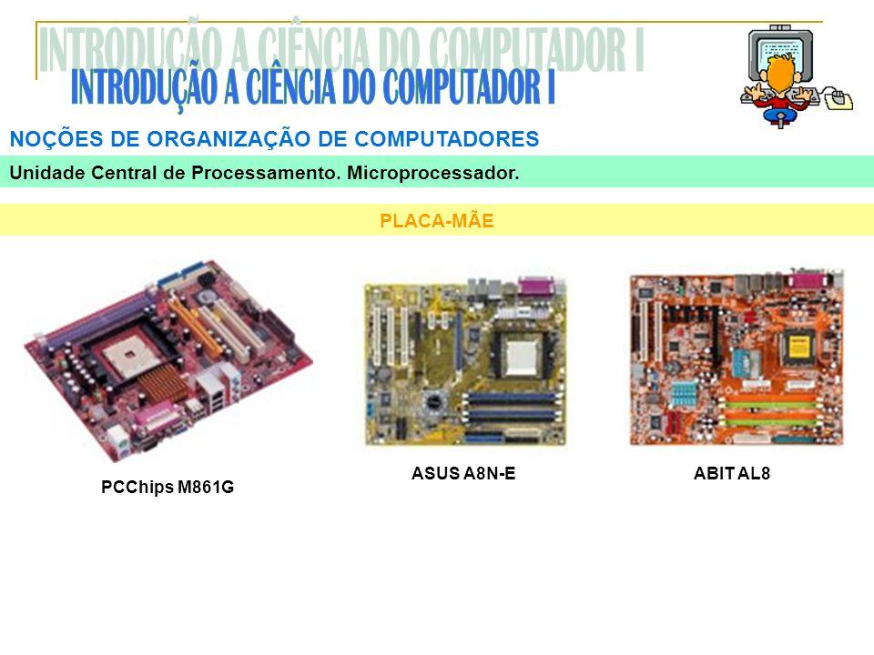 NOÇÕES DE ORGANIZAÇÃO DE COMPUTADORES PLACA-MÃE PCChips M861G ABIT AL8ASUS A8N-E Unidade Central de Processamento. Microprocessador.