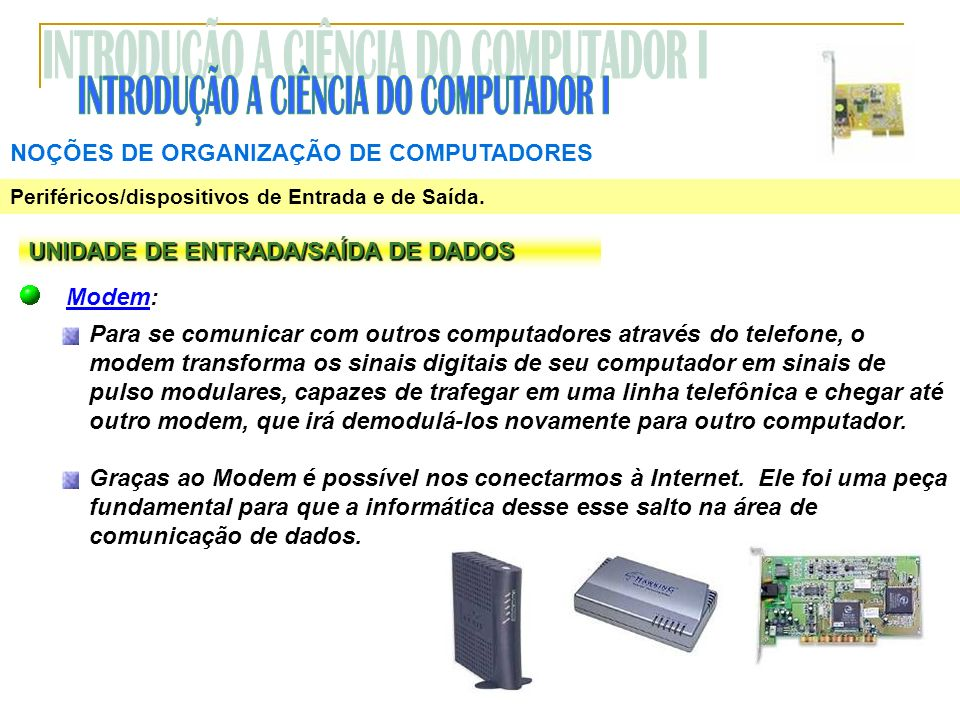 NOÇÕES DE ORGANIZAÇÃO DE COMPUTADORES Periféricos/dispositivos de Entrada e de Saída. UNIDADE DE ENTRADA/SAÍDA DE DADOS Modem: Para se comunicar com o