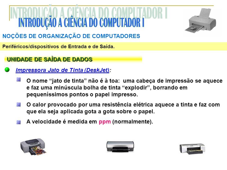 NOÇÕES DE ORGANIZAÇÃO DE COMPUTADORES Periféricos/dispositivos de Entrada e de Saída. UNIDADE DE SAÍDA DE DADOS Impressora Jato de Tinta (DeskJet): O
